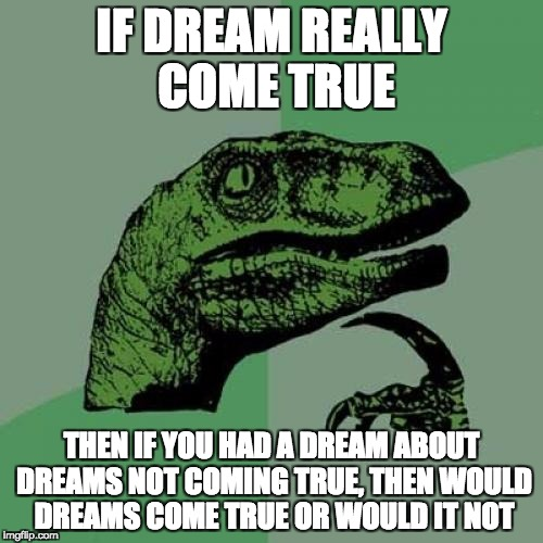 Philosoraptor Meme | IF DREAM REALLY COME TRUE THEN IF YOU HAD A DREAM ABOUT DREAMS NOT COMING TRUE, THEN WOULD DREAMS COME TRUE OR WOULD IT NOT | image tagged in memes,philosoraptor | made w/ Imgflip meme maker