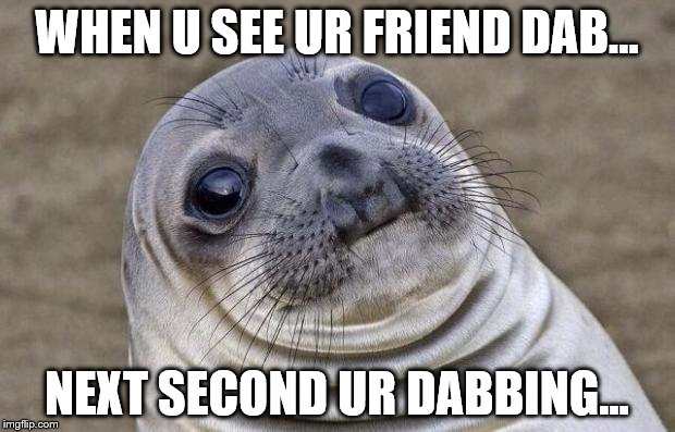 AWKWARD DABBING MOMENTS... | WHEN U SEE UR FRIEND DAB... NEXT SECOND UR DABBING... | image tagged in memes,awkward moment sealion | made w/ Imgflip meme maker