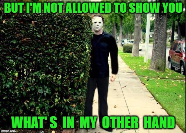 Michael Myers Bush Stalking | BUT I'M NOT ALLOWED TO SHOW YOU WHAT' S  IN  MY  OTHER  HAND | image tagged in michael myers bush stalking | made w/ Imgflip meme maker
