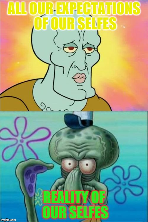 what we all look like.... | ALL OUR EXPECTATIONS OF OUR SELFES REALITY OF OUR SELFES | image tagged in memes,squidward,expectation vs reality | made w/ Imgflip meme maker
