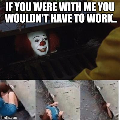 pennywise in sewer | IF YOU WERE WITH ME YOU WOULDN'T HAVE TO WORK.. | image tagged in pennywise in sewer | made w/ Imgflip meme maker