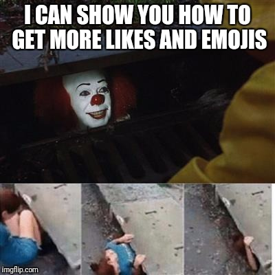 pennywise in sewer | I CAN SHOW YOU HOW TO GET MORE LIKES AND EMOJIS | image tagged in pennywise in sewer | made w/ Imgflip meme maker