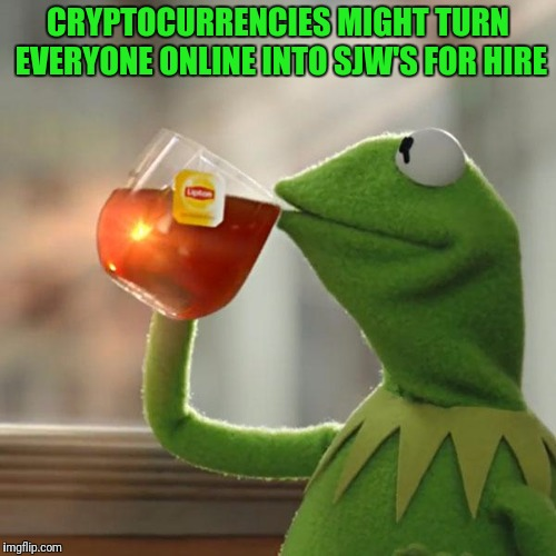 But That's None Of My Business Meme | CRYPTOCURRENCIES MIGHT TURN EVERYONE ONLINE INTO SJW'S FOR HIRE | image tagged in memes,but thats none of my business,kermit the frog | made w/ Imgflip meme maker