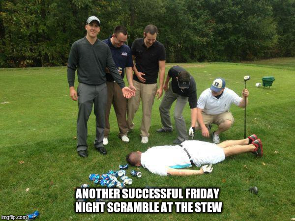 ANOTHER SUCCESSFUL FRIDAY NIGHT SCRAMBLE AT THE STEW | image tagged in rickygolf | made w/ Imgflip meme maker