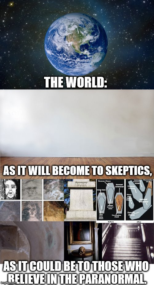 THE WORLD: AS IT COULD BE TO THOSE WHO BELIEVE IN THE PARANORMAL. AS IT WILL BECOME TO SKEPTICS, | image tagged in earth,belmez faces,colonel buck's cursed tombstone,moving coffins,skull of bettiscombe manner,gray lady ghost | made w/ Imgflip meme maker