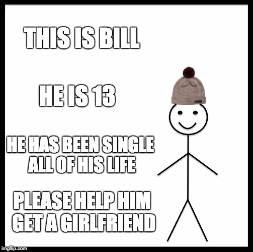 Be Like Bill Meme | THIS IS BILL HE HAS BEEN SINGLE ALL OF HIS LIFE HE IS 13 PLEASE HELP HIM GET A GIRLFRIEND | image tagged in memes,be like bill | made w/ Imgflip meme maker