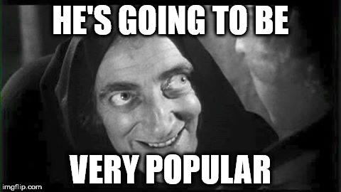Marty Feldman | HE'S GOING TO BE VERY POPULAR | image tagged in marty feldman | made w/ Imgflip meme maker