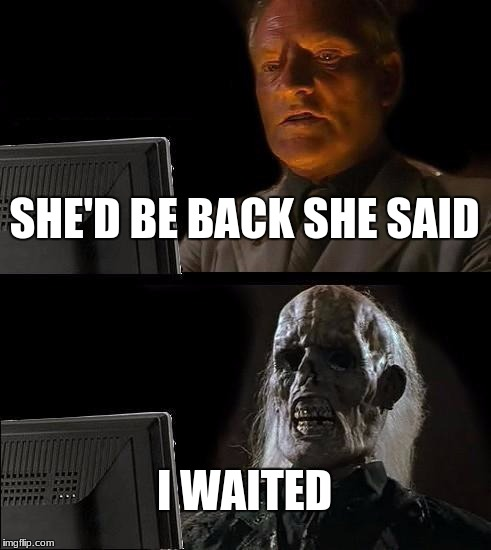 Ill Just Wait Here Meme | SHE'D BE BACK SHE SAID I WAITED | image tagged in memes,ill just wait here | made w/ Imgflip meme maker