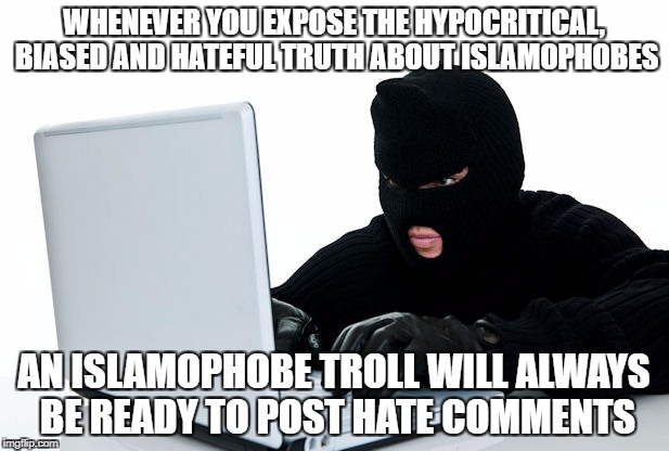 As Is The Case Here In The Comments | WHENEVER YOU EXPOSE THE HYPOCRITICAL, BIASED AND HATEFUL TRUTH ABOUT ISLAMOPHOBES AN ISLAMOPHOBE TROLL WILL ALWAYS BE READY TO POST HATE COM | image tagged in islam,islamophobia,troll,internet trolls,scumbag | made w/ Imgflip meme maker