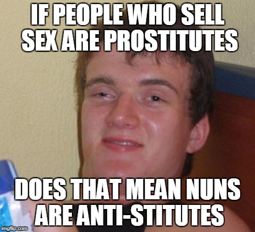 10 Guy Meme | IF PEOPLE WHO SELL SEX ARE PROSTITUTES DOES THAT MEAN NUNS ARE ANTI-STITUTES | image tagged in memes,10 guy | made w/ Imgflip meme maker