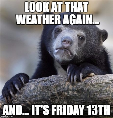 Confession Bear Meme | LOOK AT THAT WEATHER AGAIN... AND... IT'S FRIDAY 13TH | image tagged in memes,confession bear | made w/ Imgflip meme maker