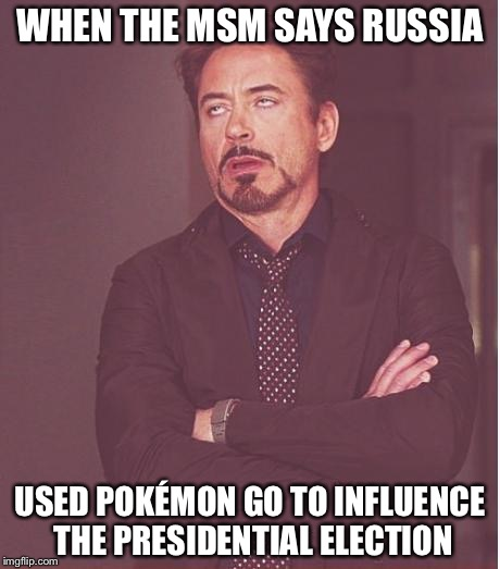 Face You Make Robert Downey Jr Meme | WHEN THE MSM SAYS RUSSIA USED POKÉMON GO TO INFLUENCE THE PRESIDENTIAL ELECTION | image tagged in memes,face you make robert downey jr | made w/ Imgflip meme maker