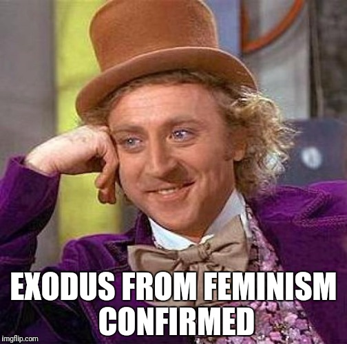 Creepy Condescending Wonka Meme | EXODUS FROM FEMINISM CONFIRMED | image tagged in memes,creepy condescending wonka | made w/ Imgflip meme maker