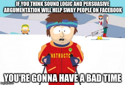 Super Cool Ski Instructor Meme | IF YOU THINK SOUND LOGIC AND PERSUASIVE ARGUMENTATION WILL HELP SWAY PEOPLE ON FACEBOOK YOU'RE GONNA HAVE A BAD TIME | image tagged in memes,super cool ski instructor | made w/ Imgflip meme maker