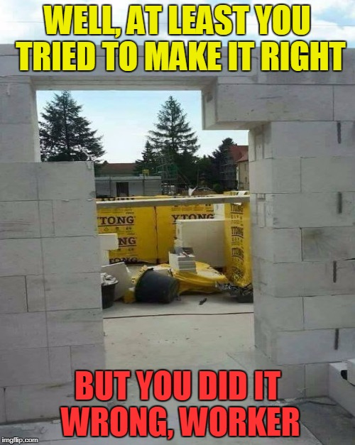 Sometimes I think that all these construction fails are the result of a conspiracy of the building labor! | WELL, AT LEAST YOU TRIED TO MAKE IT RIGHT BUT YOU DID IT WRONG, WORKER | image tagged in funny,memes,fail,worker you did it wrong,construction | made w/ Imgflip meme maker