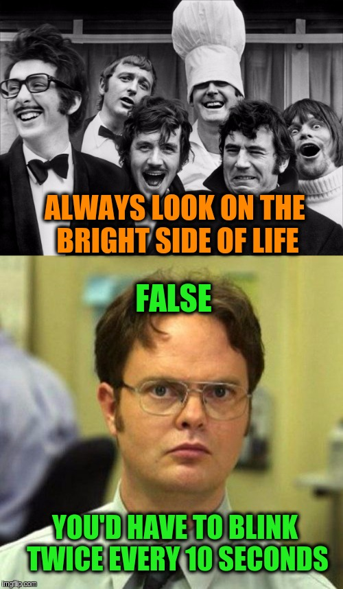 Monty Python meets Dwight Schrute for Depressing Meme Week Oct 11-18 A NeverSayMemes Event. | ALWAYS LOOK ON THE BRIGHT SIDE OF LIFE FALSE YOU'D HAVE TO BLINK TWICE EVERY 10 SECONDS | image tagged in memes,funny,monty python,dwight schrute,depressing meme week,life of brian | made w/ Imgflip meme maker