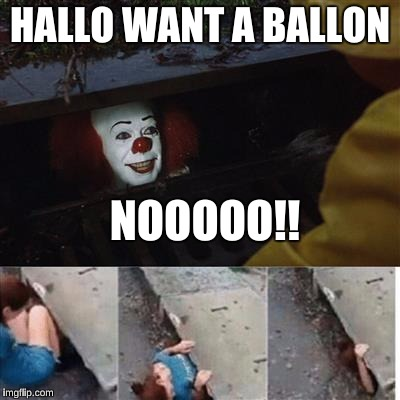 pennywise in sewer | HALLO WANT A BALLON NOOOOO!! | image tagged in pennywise in sewer | made w/ Imgflip meme maker
