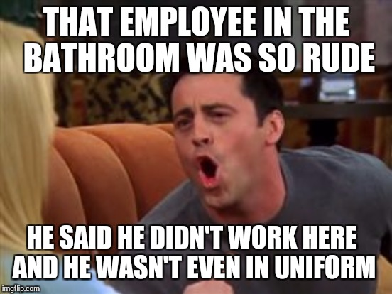 THAT EMPLOYEE IN THE BATHROOM WAS SO RUDE HE SAID HE DIDN'T WORK HERE AND HE WASN'T EVEN IN UNIFORM | made w/ Imgflip meme maker