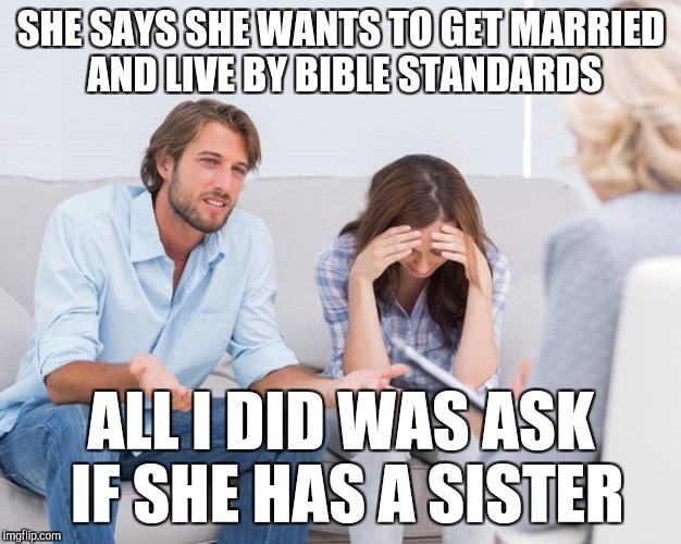SHE SAYS SHE WANTS TO GET MARRIED AND LIVE BY BIBLE STANDARDS ALL I DID WAS ASK IF SHE HAS A SISTER | image tagged in coupletherapy,bible | made w/ Imgflip meme maker