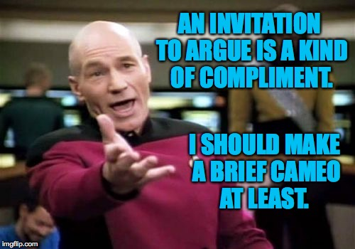 Picard Wtf Meme | AN INVITATION TO ARGUE IS A KIND OF COMPLIMENT. I SHOULD MAKE A BRIEF CAMEO AT LEAST. | image tagged in memes,picard wtf | made w/ Imgflip meme maker