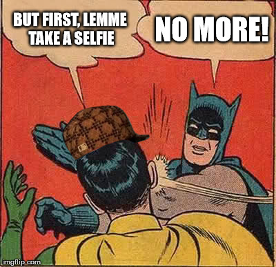 Batman Slapping Robin Meme | BUT FIRST, LEMME TAKE A SELFIE NO MORE! | image tagged in memes,batman slapping robin,scumbag | made w/ Imgflip meme maker