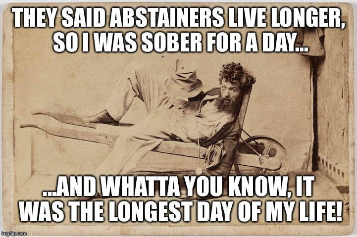 It's true! XD | THEY SAID ABSTAINERS LIVE LONGER, SO I WAS SOBER FOR A DAY... ...AND WHATTA YOU KNOW, IT WAS THE LONGEST DAY OF MY LIFE! | image tagged in drunk,philosopher | made w/ Imgflip meme maker