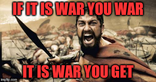 Sparta Leonidas Meme | IF IT IS WAR YOU WAR IT IS WAR YOU GET | image tagged in memes,sparta leonidas | made w/ Imgflip meme maker