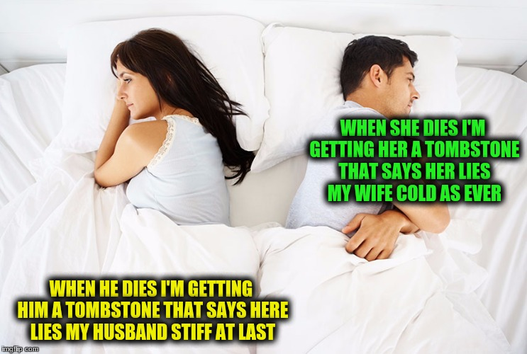 Couple in bed | WHEN SHE DIES I'M GETTING HER A TOMBSTONE THAT SAYS HER LIES MY WIFE COLD AS EVER WHEN HE DIES I'M GETTING HIM A TOMBSTONE THAT SAYS HERE LI | image tagged in couple in bed | made w/ Imgflip meme maker