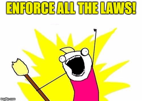 Too many people calling for new laws; when there are better laws on the books, that are not enforced.  | ENFORCE ALL THE LAWS! | image tagged in memes,x all the y | made w/ Imgflip meme maker