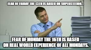 FEAR OF FRIDAY THE 13TH IS BASED ON SUPERSTITION... FEAR OF MONDAY THE 16TH IS BASED ON REAL WORLD EXPERIENCE OF ALL MONDAYS. | image tagged in man sitting at desk | made w/ Imgflip meme maker