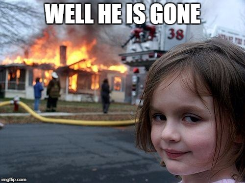 Disaster Girl Meme | WELL HE IS GONE | image tagged in memes,disaster girl | made w/ Imgflip meme maker