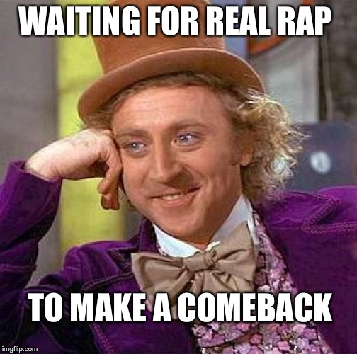 Creepy Condescending Wonka Meme | WAITING FOR REAL RAP TO MAKE A COMEBACK | image tagged in memes,creepy condescending wonka | made w/ Imgflip meme maker