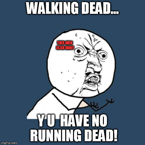 Running dead | WALKING DEAD... Y U  HAVE NO RUNNING DEAD! THIS MAN IS AN IDIOT | image tagged in memes,y u no,the walking dead,running dead | made w/ Imgflip meme maker