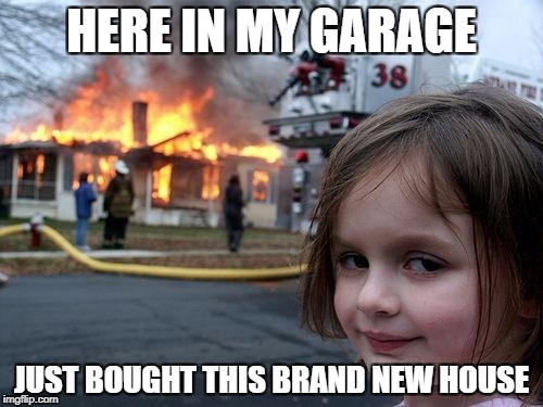 Disaster Girl Meme | HERE IN MY GARAGE JUST BOUGHT THIS BRAND NEW HOUSE | image tagged in memes,disaster girl | made w/ Imgflip meme maker