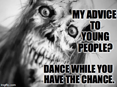 Celebrating black and white meme week. A Pipe_Picasso and DashHopes event. Oct. 8th- 14th. | MY ADVICE TO YOUNG PEOPLE? DANCE WHILE YOU HAVE THE CHANCE. | image tagged in memes,zombie,friday the 13th | made w/ Imgflip meme maker