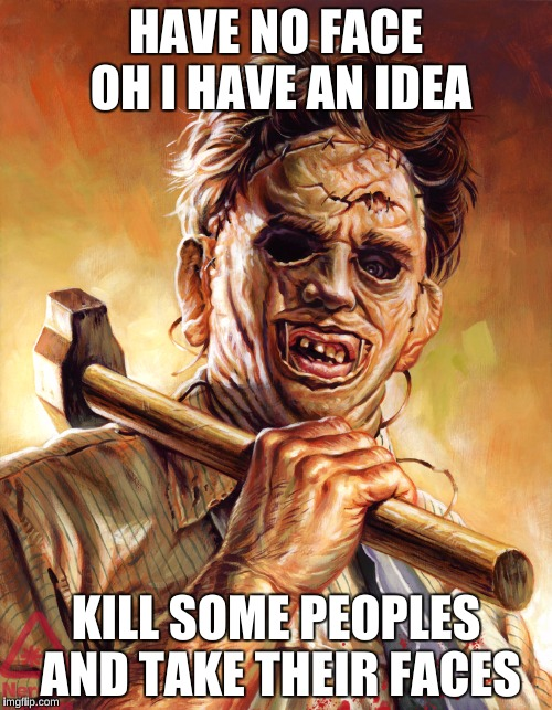 Leatherface | HAVE NO FACE OH I HAVE AN IDEA KILL SOME PEOPLES AND TAKE THEIR FACES | image tagged in leatherface | made w/ Imgflip meme maker