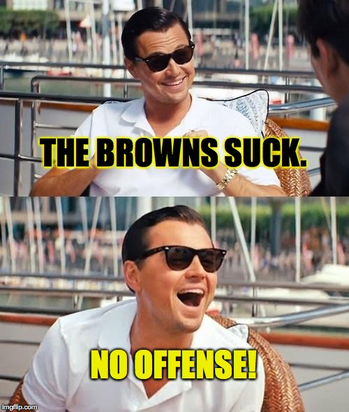 What are you laughing at, Dolphins fans? | THE BROWNS SUCK. NO OFFENSE! | image tagged in memes,leonardo dicaprio wolf of wall street,da browns | made w/ Imgflip meme maker