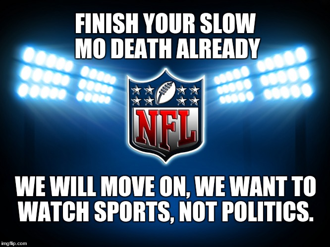 NFL | FINISH YOUR SLOW MO DEATH ALREADY WE WILL MOVE ON, WE WANT TO WATCH SPORTS, NOT POLITICS. | image tagged in nfl | made w/ Imgflip meme maker