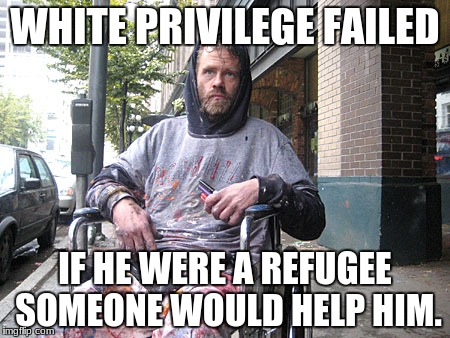 White Male Privilege | WHITE PRIVILEGE FAILED IF HE WERE A REFUGEE SOMEONE WOULD HELP HIM. | image tagged in white male privilege | made w/ Imgflip meme maker