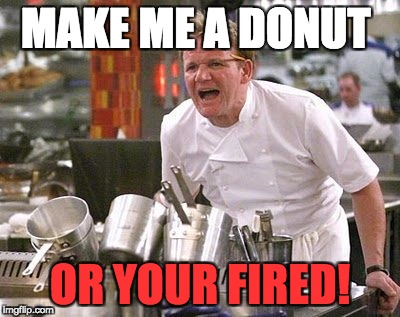 Gordon Ramsey meme | MAKE ME A DONUT OR YOUR FIRED! | image tagged in gordon ramsey meme | made w/ Imgflip meme maker