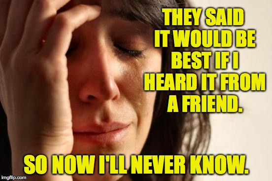 Depressing Meme week Oct 11 thru Oct 18 | THEY SAID IT WOULD BE BEST IF I HEARD IT FROM A FRIEND. SO NOW I'LL NEVER KNOW. | image tagged in memes,first world problems | made w/ Imgflip meme maker