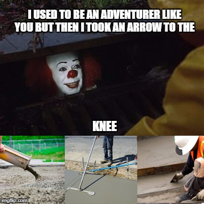 I USED TO BE AN ADVENTURER LIKE YOU BUT THEN I TOOK AN ARROW TO THE KNEE | image tagged in pennywise sewer cover up | made w/ Imgflip meme maker