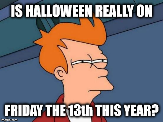 i saw it on the internet, so it must be true | IS HALLOWEEN REALLY ON FRIDAY THE 13th THIS YEAR? | image tagged in memes,futurama fry,friday the 13th,halloween | made w/ Imgflip meme maker