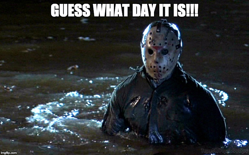 jason is ready | GUESS WHAT DAY IT IS!!! | image tagged in overly attached girlfriend,bad luck brian,first world problems,friday the 13th | made w/ Imgflip meme maker