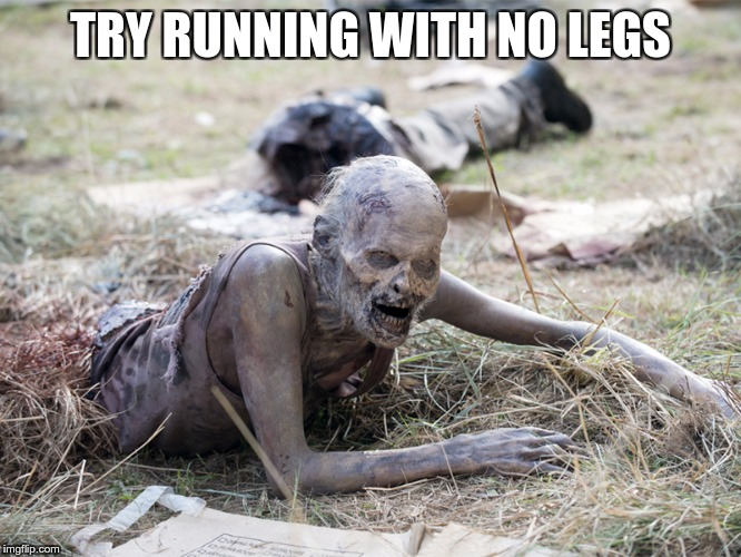The Walking Dead Crawling Zombie | TRY RUNNING WITH NO LEGS | image tagged in the walking dead crawling zombie | made w/ Imgflip meme maker