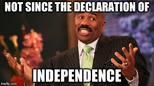 Steve Harvey Meme | NOT SINCE THE DECLARATION OF INDEPENDENCE | image tagged in memes,steve harvey | made w/ Imgflip meme maker
