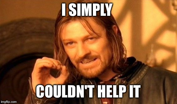 One Does Not Simply Meme | I SIMPLY COULDN'T HELP IT | image tagged in memes,one does not simply | made w/ Imgflip meme maker