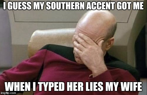 Captain Picard Facepalm Meme | I GUESS MY SOUTHERN ACCENT GOT ME WHEN I TYPED HER LIES MY WIFE | image tagged in memes,captain picard facepalm | made w/ Imgflip meme maker