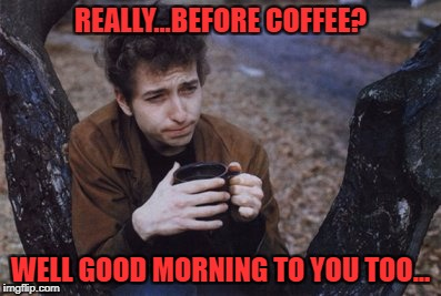 bob dylan | REALLY...BEFORE COFFEE? WELL GOOD MORNING TO YOU TOO... | image tagged in coffee | made w/ Imgflip meme maker