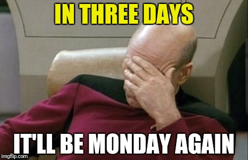 Captain Picard Facepalm Meme | IN THREE DAYS IT'LL BE MONDAY AGAIN | image tagged in memes,captain picard facepalm | made w/ Imgflip meme maker